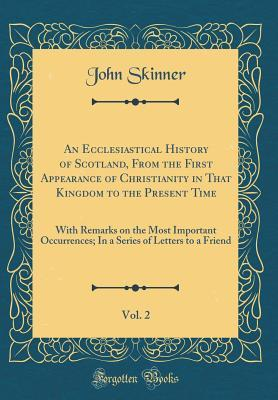 An Ecclesiastical History of Scotland, from the First Appearance of Christianity in That Kingdom to the Present Time, Vol. 2: With Remarks on the Most Important Occurrences; In a Series of Letters to a Friend