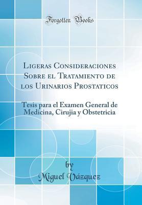 Ligeras Consideraciones Sobre El Tratamiento de Los Urinarios Prostaticos: Tesis Para El Examen General de Medicina, Cirujia Y Obstetricia