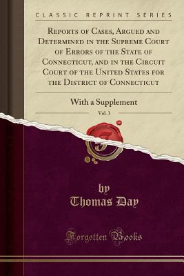 Reports of Cases, Argued and Determined in the Supreme Court of Errors of the State of Connecticut, and in the Circuit Court of the United States for the District of Connecticut, Vol. 3: With a Supplement