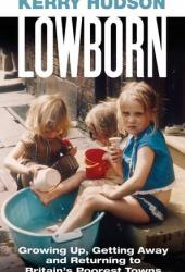 Lowborn: Growing Up, Getting Away and Returning to Britain's Poorest Towns Pdf Book