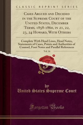 Cases Argued and Decided in the Supreme Court of the United States, December Terms, 1858-1860, in 21, 22, 23, 24 Howard, with Others, Vol. 16: Complete with Head Lines, Head Notes, Statements of Cases, Points and Authorities of Counsel, Foot Notes and Par
