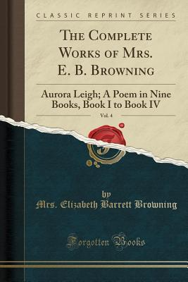 The Complete Works of Mrs. E. B. Browning, Vol. 4: Aurora Leigh; A Poem in Nine Books, Book I to Book IV