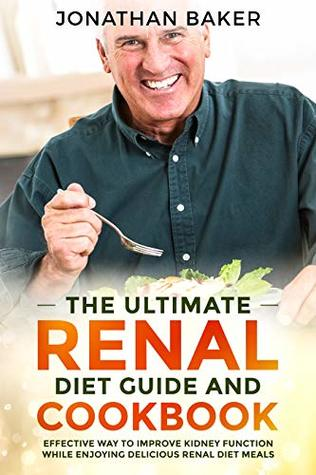 The Ultimate Renal Diet Guide And Cookbook: Effective Way To Improve Kidney Function While Enjoying Delicious Renal Diet Meals