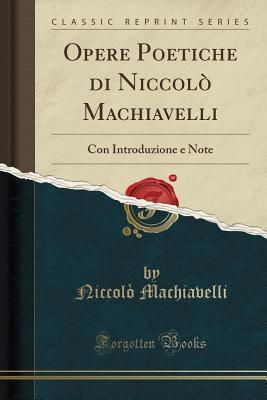 Opere Poetiche di Niccolò Machiavelli: Con Introduzione e Note