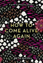 How to Come Alive Again: A guide to killing your monsters Pdf Book