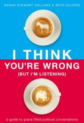 I Think You're Wrong (But I'm Listening): A Guide to Grace-Filled Political Conversations Pdf Book