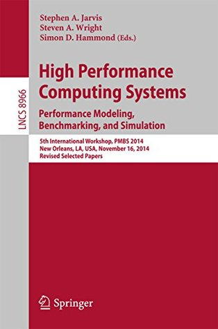 High Performance Computing Systems. Performance Modeling, Benchmarking, and Simulation: 5th International Workshop, PMBS 2014, New Orleans, LA, USA, November ... Notes in Computer Science Book 8966)