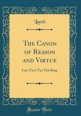 The Canon of Reason and Virtue: Lao-Tze's Tao Teh King