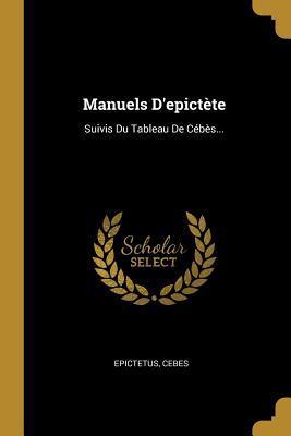 Manuels d'Epict�te: Suivis Du Tableau de C�b�s...