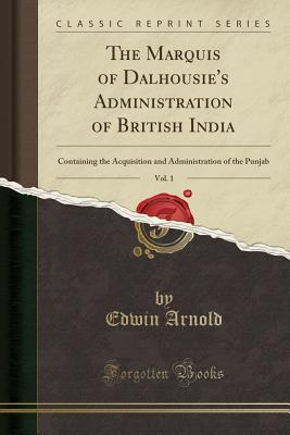 The Marquis of Dalhousie's Administration of British India, Vol. 1: Containing the Acquisition and Administration of the Punjab