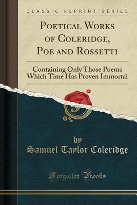 Poetical Works of Coleridge, Poe and Rossetti: Containing Only Those Poems Which Time Has Proven Immortal
