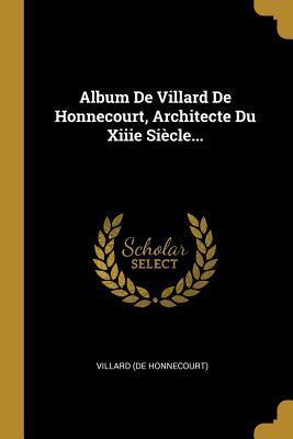 Album de Villard de Honnecourt, Architecte Du Xiiie Si�cle...