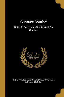 Gustave Courbet: Notes Et Documents Sur Sa Vie & Son Oeuvre...