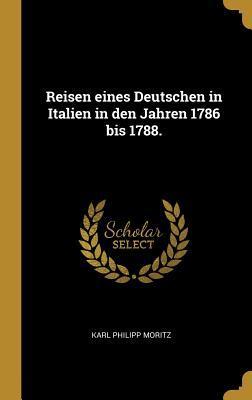 Reisen Eines Deutschen in Italien in Den Jahren 1786 Bis 1788.