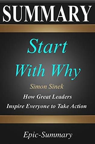Summary: ''Start with Why'' - How Great Leaders Inspire Everyone to Take Action | A Detailed Summary (Epic Summary Book 15)