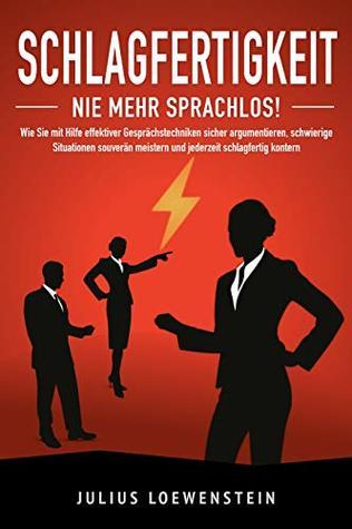 SCHLAGFERTIGKEIT - Nie mehr sprachlos!: Wie Sie mit Hilfe effektiver Gesprächstechniken sicher argumentieren, schwierige Situationen souverän meistern ... schlagfertig kontern