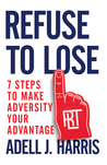 Refuse to Lose: 7 Steps to Make Adversity Your Advantage
