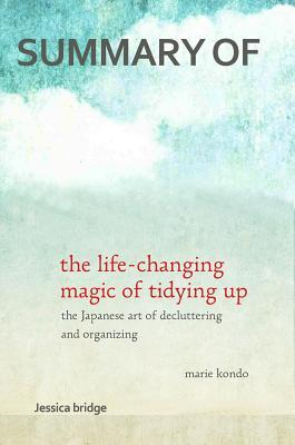Summary: The Life Changing Magic of Tidying Up by Marie Kondo: The Japanese Art of Decluttering and Organizing - Key Ideas in 1 Hour or Less