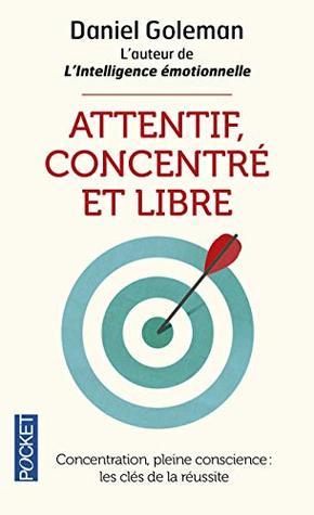 Attentif, concentré et libre : Concentration, pleine conscience : les clefs de la réussite