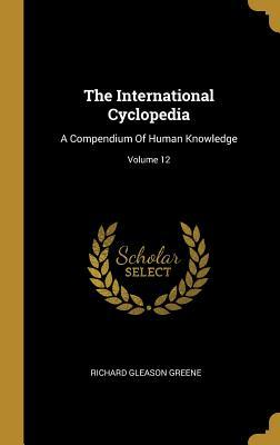 The International Cyclopedia: A Compendium Of Human Knowledge; Volume 12