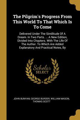 The Pilgrim's Progress From This World To That Which Is To Come: Delivered Under The Similitude Of A Dream. In Two Parts. ... A New Edition, Divided Into Chapters. With The Life Of The Author. To Which Are Added Explanatory And Practical Notes, By