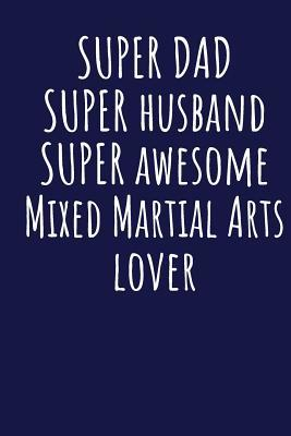 Super Dad Super Husband Super Awesome Mixed Martial Arts Lover: Blank Lined Blue Notebook Journal