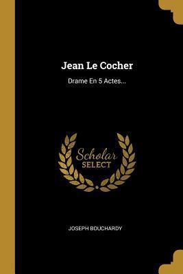 Jean Le Cocher: Drame En 5 Actes...