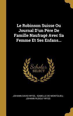 Le Robinson Suisse Ou Journal d'Un P�re de Famille Naufrag� Avec Sa Femme Et Ses Enfans...