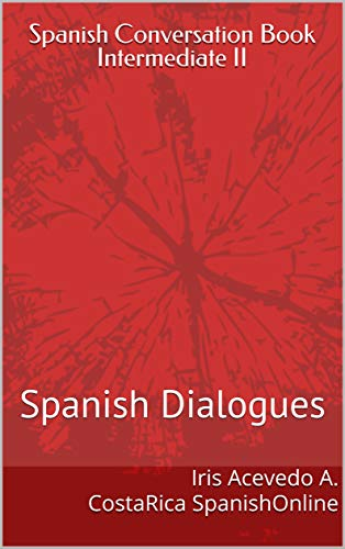 Spanish Conversation Book Intermediate II: Spanish Dialogues (Spanish Conversation Book for Beginners, Intermediate and Advanced Students nº 4)
