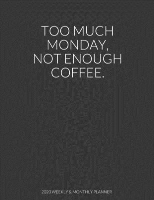 Too Much Monday Not Enough Coffee: 2020 Weekly & Monthly Planner