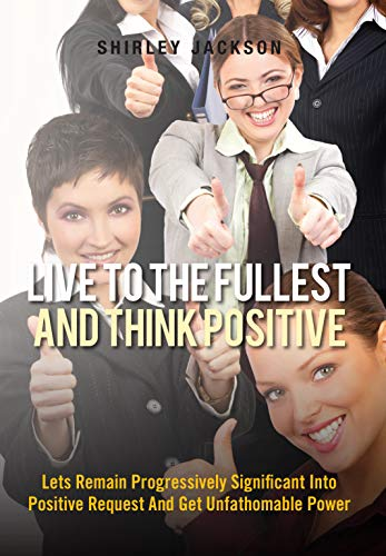Live To The Fullest And Think Positive: Lets Remain Progressively Significant Into Positive Request And Get Unfathomable Power