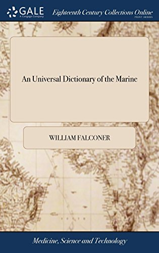 An Universal Dictionary of the Marine: Or, a Copious Explanation of the Technical Terms and Phrases Employed in the Construction of a Ship. Illustrated with Variety of Original Designs of Shipping