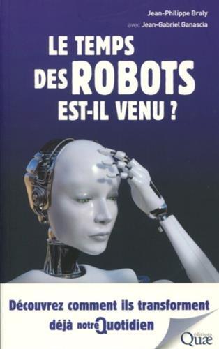 Le temps des robots est-il venu ?: Découvrez comment ils transforment déjà notre quotidien