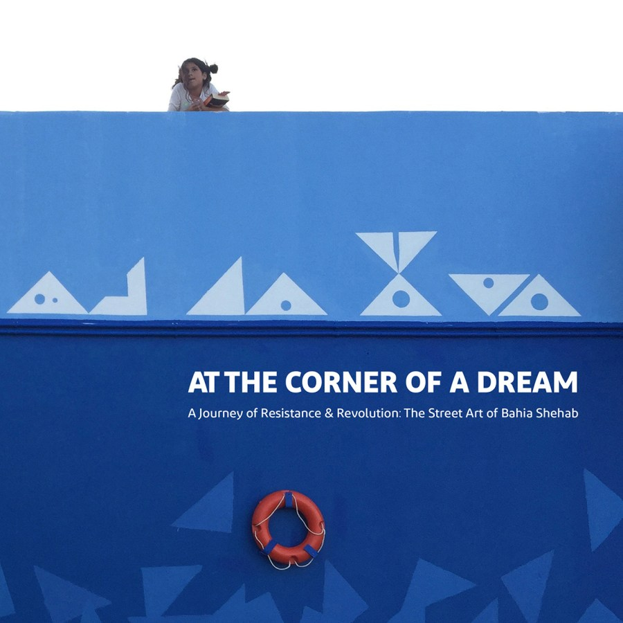 At the Corner of a Dream: A Journey of Revolution and Resistance: The Street Art of Bahia Shehab
