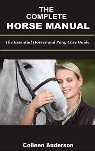 THE COMPLETE HORSE CARE MANUAL:: The Essential Horse and Pony Care Guide.