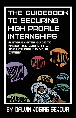The Guidebook To Securing High Profile Internships: A Step-by-Step Guide to Navigating Corporate America Early in Your Career