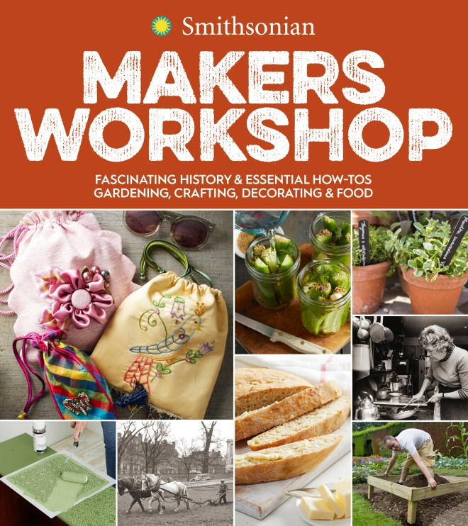 Smithsonian Makers Workshop: Unique American Crafting, Cooking, Gardening, and Decorating Projects