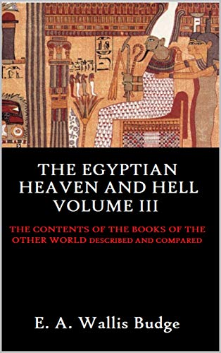 The Egyptian Heaven and Hell Volume III: The Contents of the Books of the Other World Described and Compared