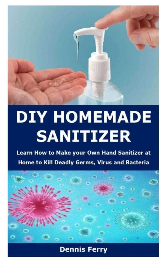 DIY Homemade Sanitizer: Learn How to Make your Own Hand Sanitizer at Home to Kill Deadly Germs, Virus and Bacteria