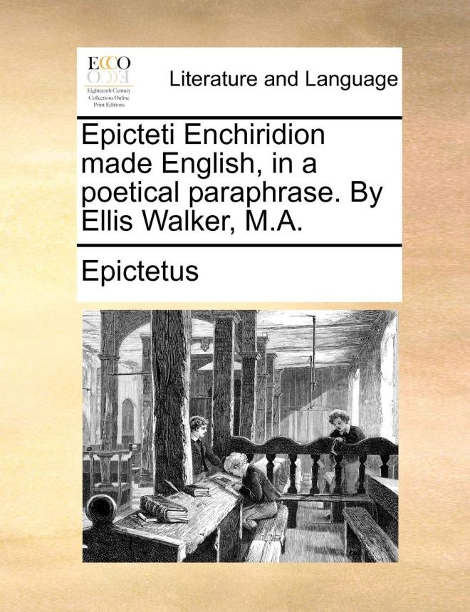 Epicteti Enchiridion made English, in a poetical paraphrase. By Ellis Walker, M.A.