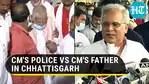 CM's police vs CM's father in Chhattisgarh