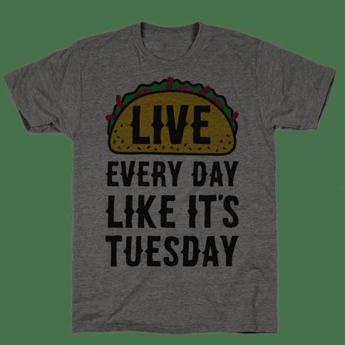 Live Every Day Like Its Tuesday TShirt HUMAN