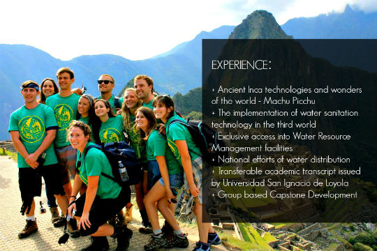 EXPERIENCE:  + Ancient Inca technologies and wonders of the world - Machu Picchu + The implementation of water sanitation technology in the third world + Exclusive access into Water Resource Management facilities + National efforts of water distribution  + Transferable academic transcript issued by Universidad San Ignacio de Loyola + Group based Capstone Development