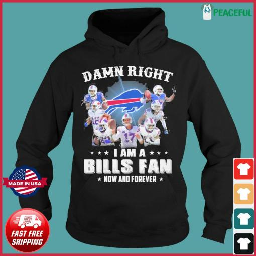 Official Buffalo Bills Team Football Damn Right I Am A Bills Fan Now And Forever 2021 Shirt Hoodie