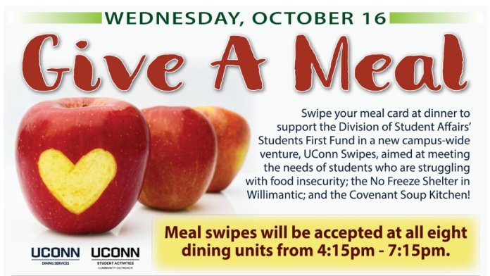 UConn Dining Services has partnered with the Dean of Students and a national initiative, Swipe Out Hunger, to allow students to donate a meal swipe today. Each swipe is worth $2.50, the raw price of a meal, and can be donated at all dining units during dinner hours.  Photo courtesy of UConn Dining Services
