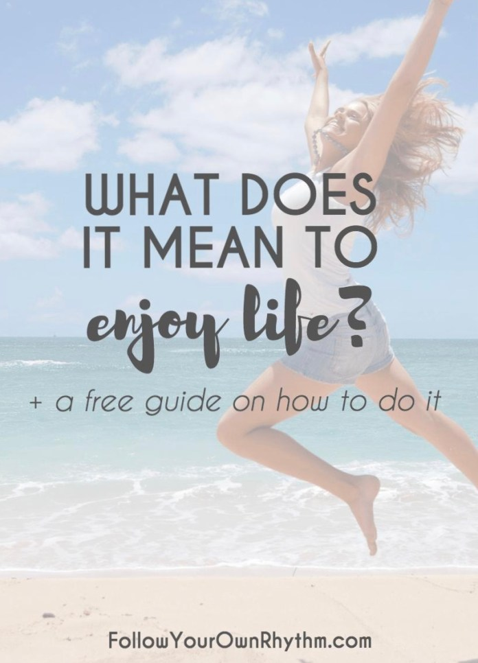 What Does It Mean To Enjoy Life Free Guide On How To Do It Follow Your Own Rhythm