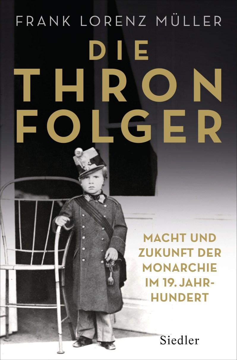 """""""Die Thronfolger – Macht und Zukunft der Monarchie im 19. Jahrhundert"""", Franz Lorenz Müller,  Siedler Verlag , 28 Euro,  Affiliate-Link zu Amazon   ©PR"""