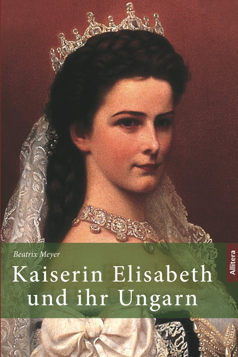 Kaiserin Elisabeth und ihr Ungarn, Beatrix Meyer, Allitera Verlag, 22,90 Euro,  Amazon-Link *