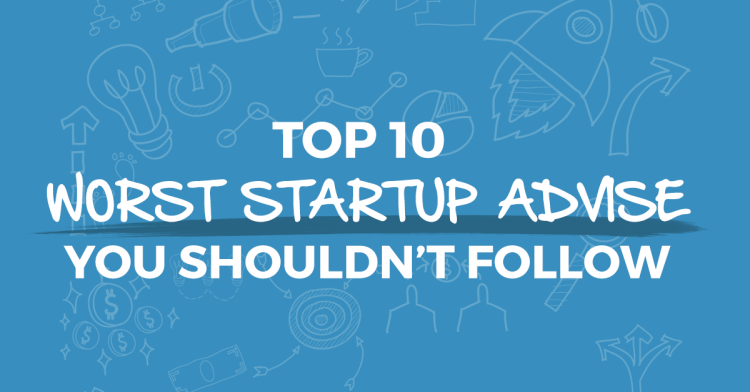 Top 10 Worst Startup Advice You Shouldn't Follow