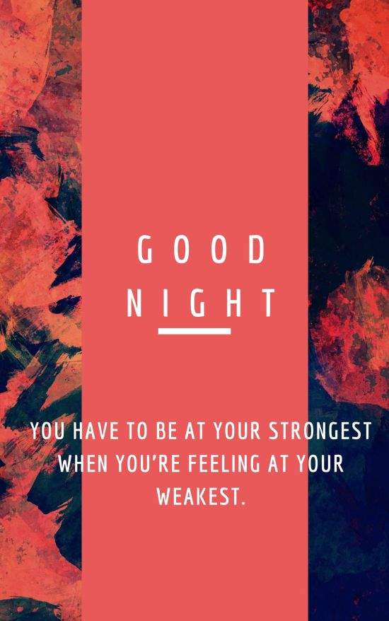 Good Night Quote You have to be at your strongest when you're feeling at your weakest